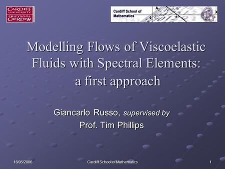 16/05/2006 Cardiff School of Mathematics 1 Modelling Flows of Viscoelastic Fluids with Spectral Elements: a first approach Giancarlo Russo, supervised.