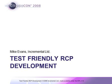 Test Friendly RCP Development © 2008 Incremental Ltd.; made available under the EPL v1.0 TEST FRIENDLY RCP DEVELOPMENT Mike Evans, Incremental Ltd.