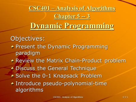 CSC401: Analysis of Algorithms 5-3-1 CSC401 – Analysis of Algorithms Chapter 5 -- 3 Dynamic Programming Objectives: Present the Dynamic Programming paradigm.