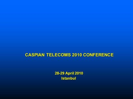 CASPIAN TELECOMS 2010 CONFERENCE 28-29 April 2010 Istanbul CASPIAN TELECOMS 2010 CONFERENCE 28-29 April 2010 Istanbul.
