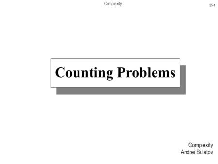 Complexity 25-1 Complexity Andrei Bulatov Counting Problems.