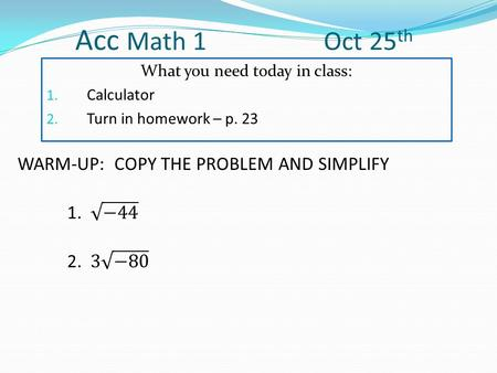 Acc Math 1 Oct 25 th What you need today in class: 1. Calculator 2. Turn in homework – p. 23.