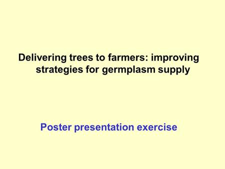 Delivering trees to farmers: improving strategies for germplasm supply Poster presentation exercise.