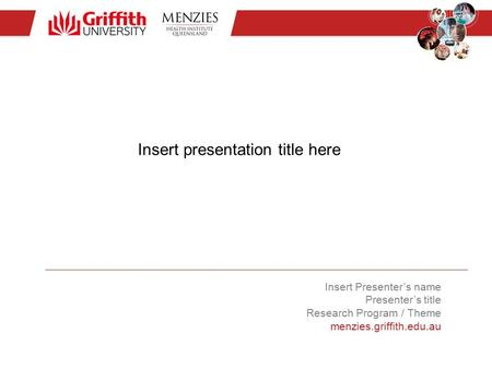 Insert presentation title here Insert Presenter's name Presenter's title Research Program / Theme menzies.griffith.edu.au.
