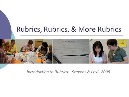 Rubrics, Rubrics, & More Rubrics Introduction to Rubrics. Stevens & Levi. 2005.