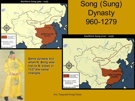 Sui, Tang and Song China Song (Sung) Dynasty 960-1279 Same dynasty but when N. Song was lost to N. tribes in 1127 the name changes.