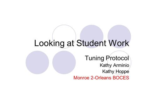 Looking at Student Work Tuning Protocol Kathy Arminio Kathy Hoppe Monroe 2-Orleans BOCES.