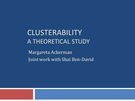 CLUSTERABILITY A THEORETICAL STUDY Margareta Ackerman Joint work with Shai Ben-David.