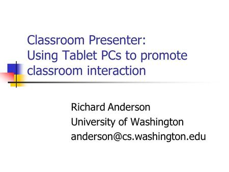 Classroom Presenter: Using Tablet PCs to promote classroom interaction Richard Anderson University of Washington