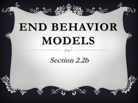 END BEHAVIOR MODELS Section 2.2b. End Behavior Models For large values of x, we can sometimes model the behavior of a complicated function by a simpler.