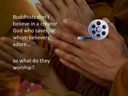 Buddhists don't believe in a creator God who saves, or whom believers adore… so what do they worship?