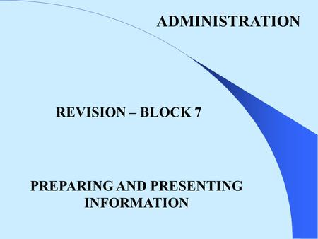 ADMINISTRATION REVISION – BLOCK 7 PREPARING AND PRESENTING INFORMATION.