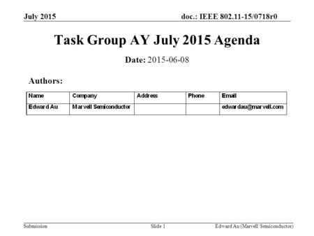 Doc.: IEEE 802.11-15/0718r0 Submission July 2015 Edward Au (Marvell Semiconductor)Slide 1 Task Group AY July 2015 Agenda Date: 2015-06-08 Authors: