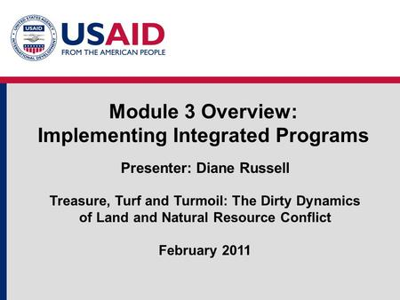 Module 3 Overview: Implementing Integrated Programs Presenter: Diane Russell Treasure, Turf and Turmoil: The Dirty Dynamics of Land and Natural Resource.