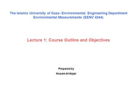 Lecture 1: Course Outline and Objectives Prepared by Husam Al-Najar The Islamic University of Gaza- Environmental Engineering Department Environmental.