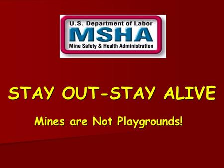 STAY OUT-STAY ALIVE Mines are Not Playgrounds! Mines are Everywhere There are about 14,000 active mines in the U.S. There are about 14,000 active mines.
