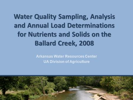 Water Quality Sampling, Analysis and Annual Load Determinations for Nutrients and Solids on the Ballard Creek, 2008 Arkansas Water Resources Center UA.