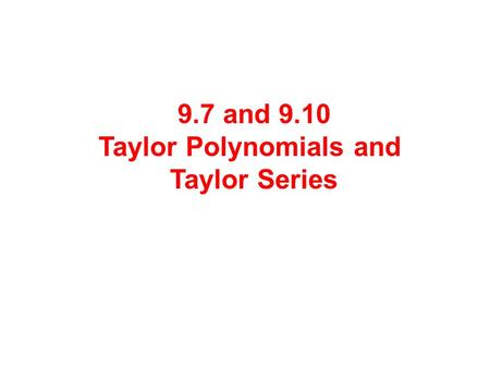 9.7 and 9.10 Taylor Polynomials and Taylor Series.