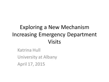 Exploring a New Mechanism Increasing Emergency Department Visits Katrina Hull University at Albany April 17, 2015.