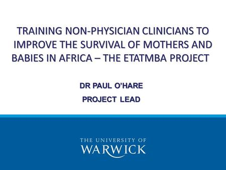 TRAINING NON-PHYSICIAN CLINICIANS TO IMPROVE THE SURVIVAL OF MOTHERS AND BABIES IN AFRICA – THE ETATMBA PROJECT DR PAUL O'HARE PROJECT LEAD.