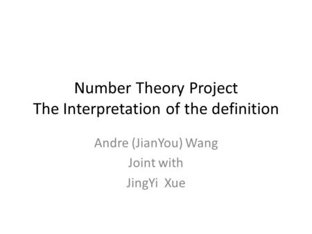 Number Theory Project The Interpretation of the definition Andre (JianYou) Wang Joint with JingYi Xue.