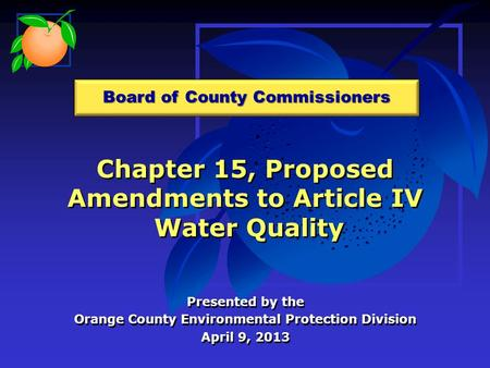 Chapter 15, Proposed Amendments to Article IV Water Quality Presented by the Orange County Environmental Protection Division April 9, 2013 Presented by.