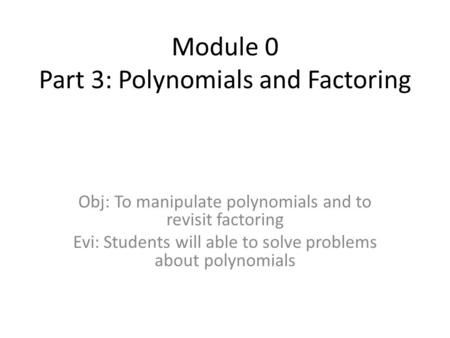 Module 0 Part 3: Polynomials and Factoring Obj: To manipulate polynomials and to revisit factoring Evi: Students will able to solve problems about polynomials.