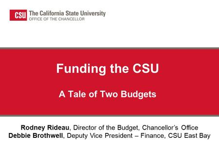 Funding the CSU A Tale of Two Budgets Rodney Rideau, Director of the Budget, Chancellor's Office Debbie Brothwell, Deputy Vice President – Finance, CSU.