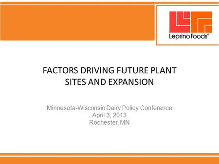 FACTORS DRIVING FUTURE PLANT SITES AND EXPANSION Minnesota-Wisconsin Dairy Policy Conference April 3, 2013 Rochester, MN.