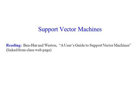 "Support Vector Machines Reading: Ben-Hur and Weston, ""A User's Guide to Support Vector Machines"" (linked from class web page)"