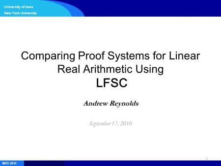 1 MVD 2010 University of Iowa New York University Comparing Proof Systems for Linear Real Arithmetic Using LFSC Andrew Reynolds September 17, 2010.