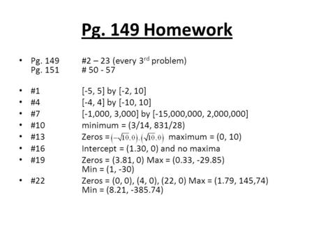 Pg. 149 Homework Pg. 149#2 – 23 (every 3 rd problem) Pg. 151# 50 - 57 #1[-5, 5] by [-2, 10] #4[-4, 4] by [-10, 10] #7[-1,000, 3,000] by [-15,000,000, 2,000,000]