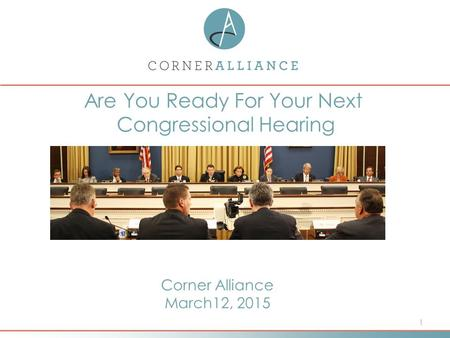1 Are You Ready For Your Next Congressional Hearing Corner Alliance March12, 2015.