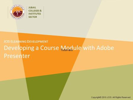 JUBAIL COLLEGES & INSTITUTES SECTOR Copyright© 2015 JCIS All Rights Reserved. JCIS E LEARNING D EVELOPMENT Developing a Course Module with Adobe Presenter.