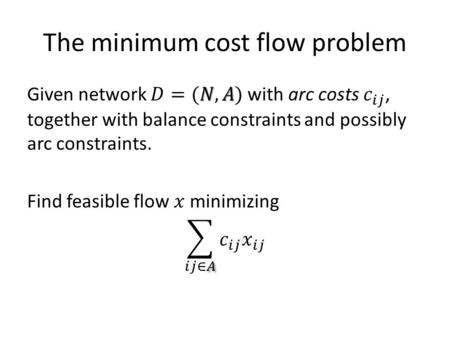 The minimum cost flow problem. Simplifying assumptions Network is connected (as an undirected graph). – We can consider each connected component separately.
