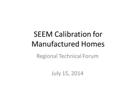 SEEM Calibration for Manufactured Homes Regional Technical Forum July 15, 2014.