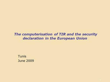 1 The computerisation of TIR and the security declaration in the European Union Tunis June 2009.