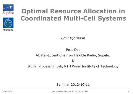 Optimal Resource Allocation in Coordinated Multi-Cell Systems Emil Björnson Post-Doc Alcatel-Lucent Chair on Flexible Radio, Supélec & Signal Processing.