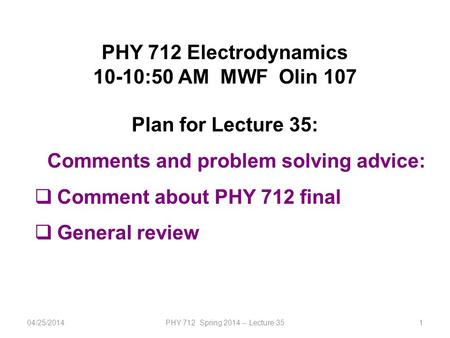 1 PHY 712 Electrodynamics 10-10:50 AM MWF Olin 107 Plan for Lecture 35: Comments and problem solving advice:  Comment about PHY 712 final  General review.