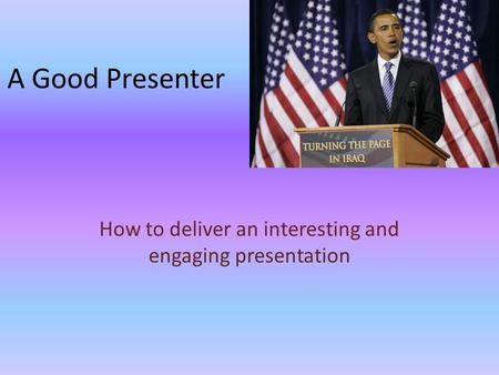 A Good Presenter How to deliver an interesting and engaging presentation.