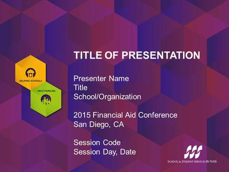 TITLE OF PRESENTATION Presenter Name Title School/Organization 2015 Financial Aid Conference San Diego, CA Session Code Session Day, Date.