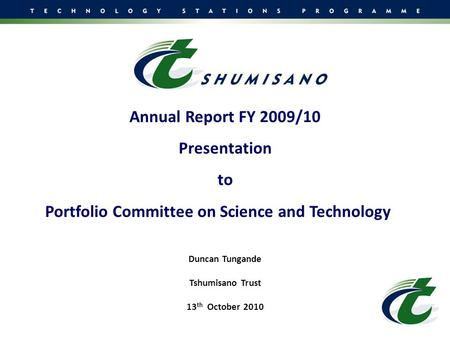 Annual Report FY 2009/10 Presentation to Portfolio Committee on Science and Technology Duncan Tungande Tshumisano Trust 13 th October 2010.
