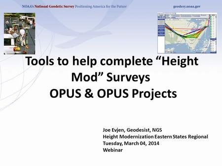 "Tools to help complete ""Height Mod"" Surveys OPUS & OPUS Projects Joe Evjen, Geodesist, NGS Height Modernization Eastern States Regional Tuesday, March."