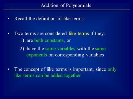 Addition of Polynomials Two terms are considered like terms if they: 1) are both constants, or 2) have the same variables with the same exponents on corresponding.
