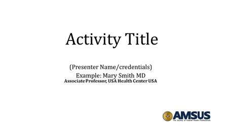 Activity Title (Presenter Name/credentials) Example: Mary Smith MD Associate Professor, USA Health Center USA.