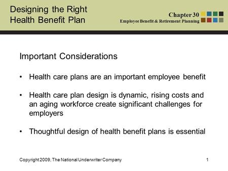 Designing the Right Health Benefit Plan Chapter 30 Employee Benefit & Retirement Planning Copyright 2009, The National Underwriter Company1 Important Considerations.