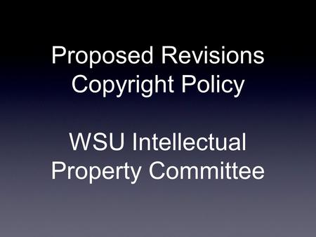 Proposed Revisions Copyright Policy WSU Intellectual Property Committee.