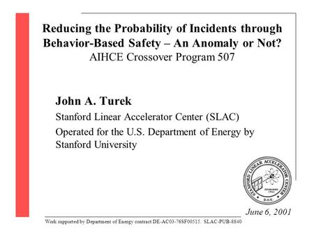 Reducing the Probability of Incidents through Behavior-Based Safety – An Anomaly or Not? AIHCE Crossover Program 507 John A. Turek Stanford Linear Accelerator.
