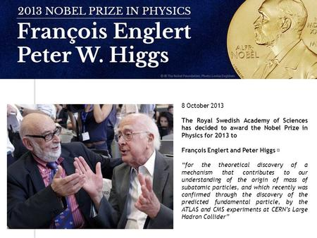 "8 October 2013 The Royal Swedish Academy of Sciences has decided to award the Nobel Prize in Physics for 2013 to François Englert and Peter Higgs ""for."
