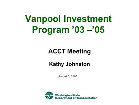 Vanpool Investment Program '03 –'05 ACCT Meeting Kathy Johnston August 5, 2005.